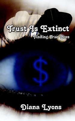 Trust Is Extinct: Finding True Love  by  Diana Lyons