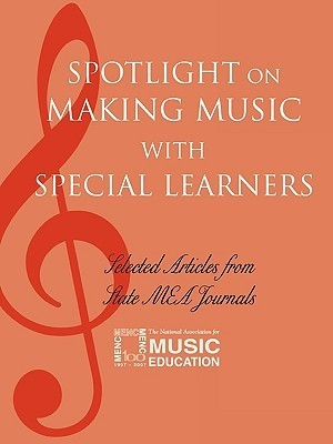 Spotlight on Making Music with Special Learners: Selected Articles from State MEA Journals  by  National Association for Music Education