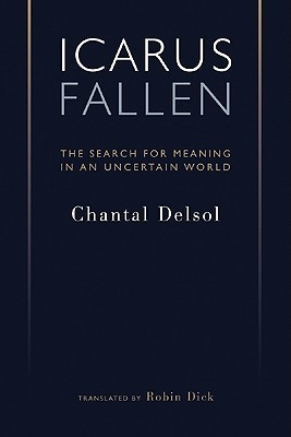 Icarus Fallen: The Search for Meaning in an Uncertain World Chantal Delsol