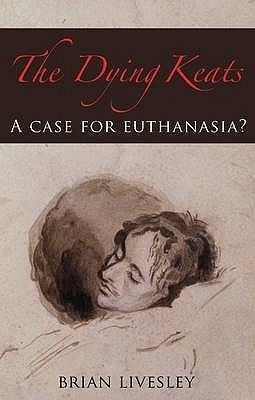 The Dying Keats: A Case for Euthanasia? Brian Livesley