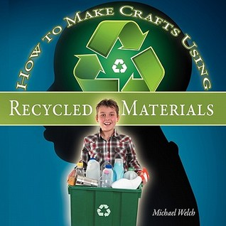 How to Make Crafts Using Recycled Materials Michael R. Welch