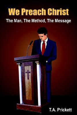 We Preach Christ: The Man, the Method, the Message T. A. Prickett