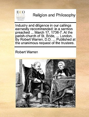 Industry and diligence in our callings earnestly recommended: in a sermon preached ... March 17, 1736-7. At the parish-church of St. Bride, ... London. By Robert Warren, D.D. ... Published at the unanimous request of the trustees.  by  Robert Warren