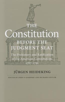The Constitution Before the Judgment Seat: The Prehistory and Ratification of the American Constitution, 1787-1791  by  Jürgen Heideking