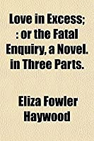 Love in Excess;: Or the Fatal Enquiry