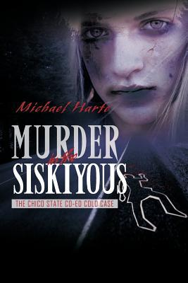 Murder in the Siskiyous: The Chico State Co-Ed Cold Case  by  Michael Harte