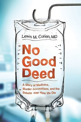 No Good Deed: A Story of Medicine, Murder Accusations, and the Debate over How We Die Lewis Mitchell Cohen
