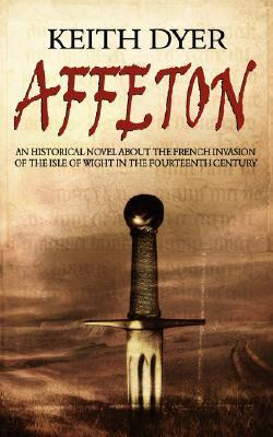 Affeton: An Historical Novel about the French Invasion of the Isle of Wight in the Fourteenth Century Keith Dyer