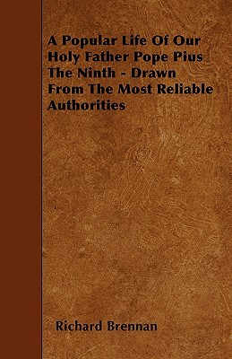 A Popular Life of Our Holy Father Pope Pius the Ninth - Drawn from the Most Reliable Authorities  by  Richard Brennan