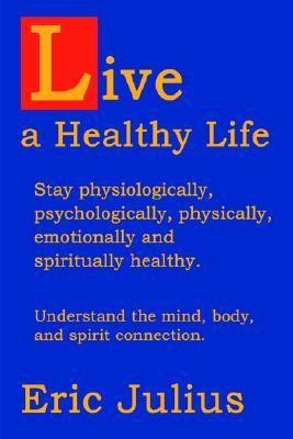 Live a Healthy Life: Stay Physiologically, Psychologically, Physically, Emotionally and Spiritually Healthy.  by  Eric Julius