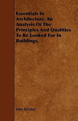 Essentials in Architecture. an Analysis of the Principles and Qualities to Be Looked for in Buildings  by  John Belcher