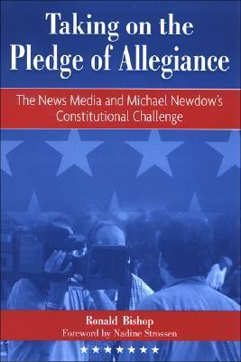 Taking on the Pledge of Allegiance: The News Media and Michael Newdows Constitutional Challenge Ronald Bishop