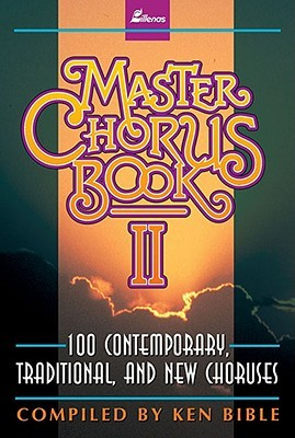 Master Chorus Book II: 100 Contemporary, Traditional, and New Choruses Ken Bible