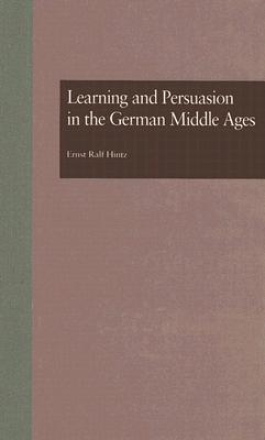 Learning and Persuasion in the German Middle Ages  by  Erns Ralf Hintz