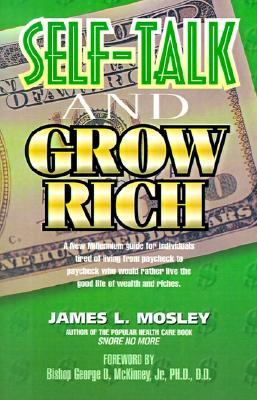 Self-Talk and Grow Rich: A New Millennium Guide for Individuals Tired of Living from Paycheck to Paycheck Who Would Rather Live the Good Life of Wealth and Riches. James L. Mosley