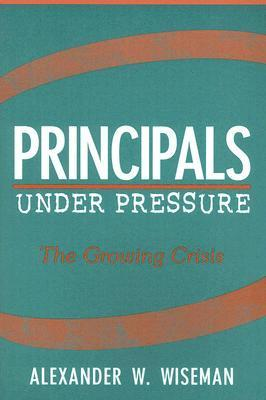 Principals Under Pressure: The Growing Crisis  by  Alexander W. Wiseman