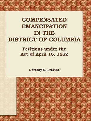 Compensated Emancipation in the District of Columbia: Petitions Under the Act of April 16, 1862  by  Dorothy S. Provine