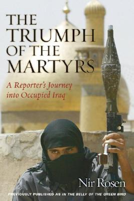 The Triumph of the Martyrs: A Reporters Journey into Occupied Iraq  by  Nir Rosen