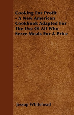 Cooking for Profit - A New American Cookbook Adapted for the Use of All Who Serve Meals for a Price  by  Jessup Whitehead