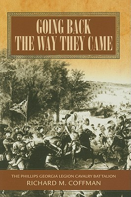 Going Back the Way They Came: A History of the Phillips Georgia Legion Cavalry Battalion Richard Coffman