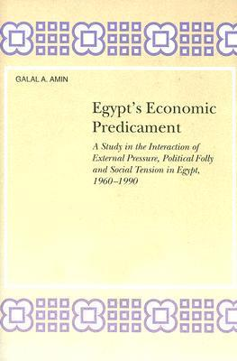 Egypts Economic Predicament: A Study in the Interaction of External Pressure, Political Folly and Social Tension in Egypt, 1960-1990  by  Galal A. Amin