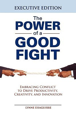The Power of a Good Fight Embracing Conflict to Drive Productivity, Creativity and Innovation  by  Lynne Eisaguirre
