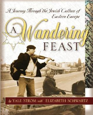 A Wandering Feast: A Journey Through the Jewish Culture of Eastern Europe  by  Yale Strom