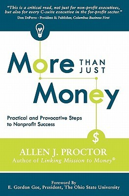 More Than Just Money: Practical and Provocative Steps to Nonprofit Success  by  Allen J. Proctor