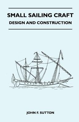 Small Sailing Craft - Design and Construction  by  John F. Sutton
