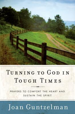 Turning to God in Tough Times: Prayers to Comfort the Heart and Sustain the Spirit  by  Joan Guntzelman