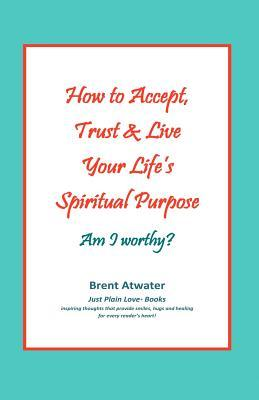 How to Accept, Trust & Live Your Lifes Spiritual Purpose: Am I Worthy?: Empower Your Spiritual Purpose in Life Brent Atwater