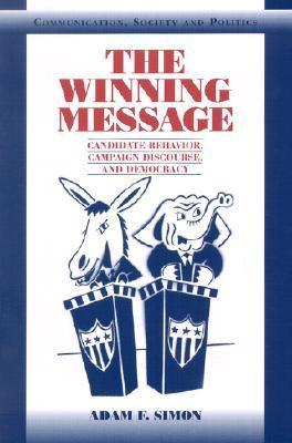 The Winning Message: Candidate Behavior, Campaign Discourse, and Democracy  by  Adam F. Simon