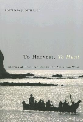 To Harvest, To Hunt: Stories of Resource Use in the American West Judith L. Li