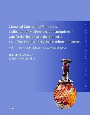 Montreal Museum of Fine Arts, Collection of Mediterranean Antiquities, Vol. 1, the Ancient Glass: Musee Des Beaux-Arts de Montreal, La Collection Des Antiquites Mediterraneennes, Vol. 1, La Verrerie Antique  by  Beaudoin Caron