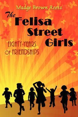 The Felisa Street Girls: Eighty-Years of Friendships  by  Brown Reetz Madge Brown Reetz
