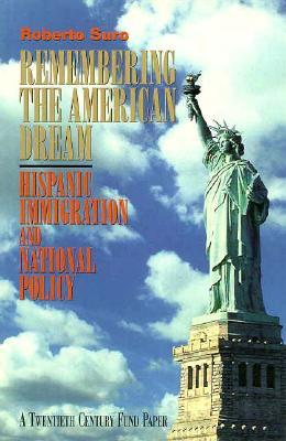 Remembering the American Dream: Hispanic Immigration and National Policy  by  Roberto Suro