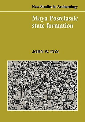 Maya Postclassic State Formation: Segmentary Lineage Migration in Advancing Frontiers  by  John W. Fox