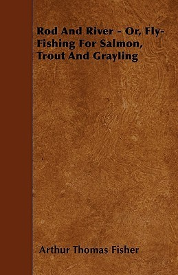 Rod and River - Or, Fly-Fishing for Salmon, Trout and Grayling Arthur Thomas Fisher