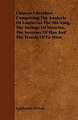Chinese Literature - Comprising the Analects of Confucius the Shi-King, the Sayings of Mencius, the Sorrows of Han and the Travels of Fa-Hien Epiphanius Wilson