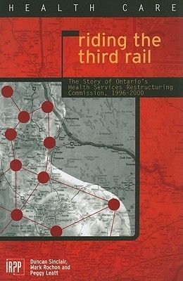 Riding the Third Rail: The Story of Ontarios Health Services Restructuring Commission, 1996-2000  by  Duncan Sinclair