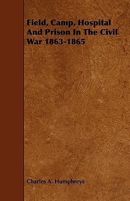 Field, Camp, Hospital and Prison in the Civil War 1863-1865  by  Charles A. Humphreys