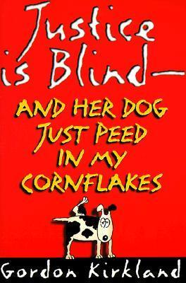 Justice is Blind: And Her Dog Just Peed in My Cornflakes Gordon Kirkland