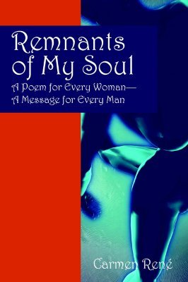 Remnants of My Soul: A Poem for Every Woman - A Message for Every Man Carmen Rene