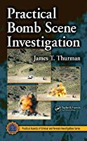 Practical Bomb Scene Investigation. CRC Series in Practical Aspects of Criminal and Forensic Investigations Series James T. Thurman