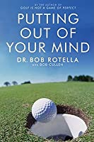 Putting Out of Your Mind. Bob Rotella with Bob Cullen