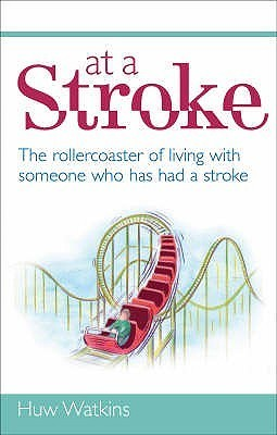 At a Stroke: The Rollercoaster of Living with Someone Who Has Had a Stroke. Huw Watkins Huw Watkins