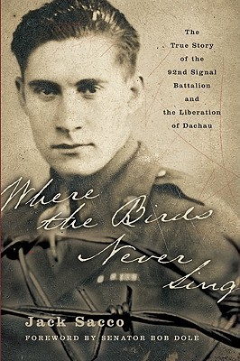 Where the Birds Never Sing: The True Story of the 92nd Signal Battalion and the Liberation of Dachau Jack Sacco