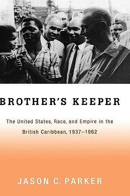 Brothers Keeper: The United States, Race, and Empire in the British Caribbean, 1927-1962  by  Jason Parker