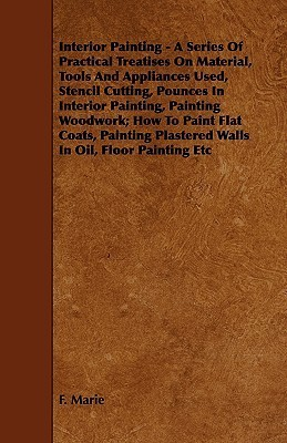 Interior Painting - A Series of Practical Treatises on Material, Tools and Appliances Used, Stencil Cutting, Pounces in Interior Painting, Painting Wo  by  Frederick Maire