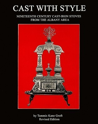 Cast with Style: Nineteenth Century Cast-Iron Stoves from the Albany Area  by  Tammis Kane Groft